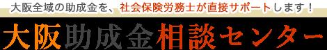 大阪全域の助成金を、社会保険労務士が直接サポートします! 大阪助成金相談センター